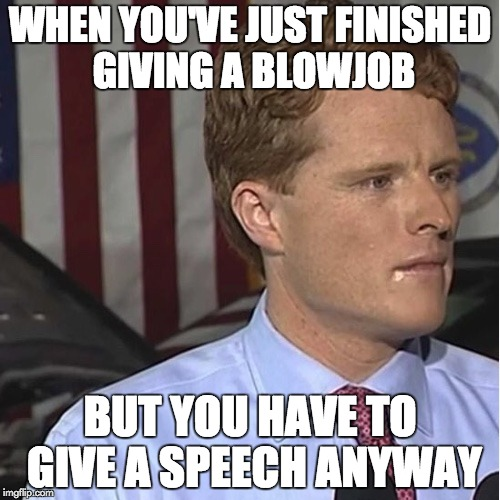 WHEN YOU'VE JUST FINISHED GIVING A BL***OB BUT YOU HAVE TO GIVE A SPEECH ANYWAY | image tagged in drool kennedy | made w/ Imgflip meme maker