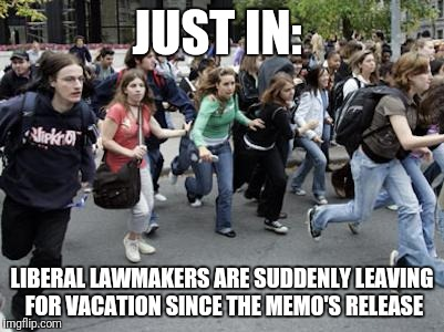 Crowd Running | JUST IN: LIBERAL LAWMAKERS ARE SUDDENLY LEAVING FOR VACATION SINCE THE MEMO'S RELEASE | image tagged in crowd running,liberals,memo | made w/ Imgflip meme maker