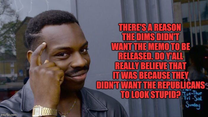 Roll Safe Think About It Meme | THERE'S A REASON THE DIMS DIDN'T WANT THE MEMO TO BE RELEASED. DO Y'ALL REALLY BELIEVE THAT IT WAS BECAUSE THEY DIDN'T WANT THE REPUBLICANS  | image tagged in memes,roll safe think about it | made w/ Imgflip meme maker