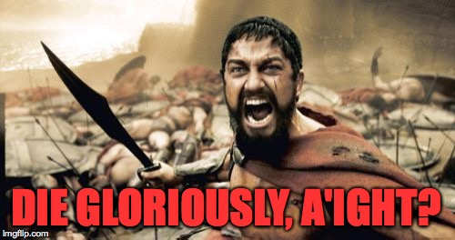 Sparta Leonidas Meme | DIE GLORIOUSLY, A'IGHT? | image tagged in memes,sparta leonidas | made w/ Imgflip meme maker