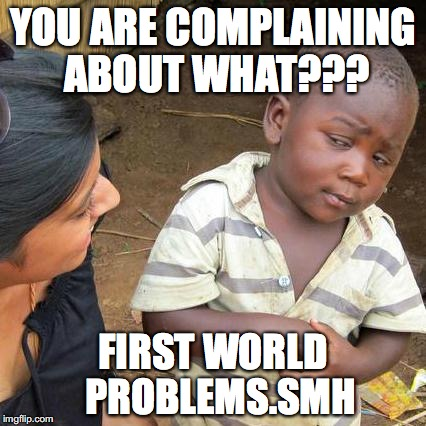 Third World Skeptical Kid Meme | YOU ARE COMPLAINING ABOUT WHAT??? FIRST WORLD  PROBLEMS.SMH | image tagged in memes,third world skeptical kid | made w/ Imgflip meme maker