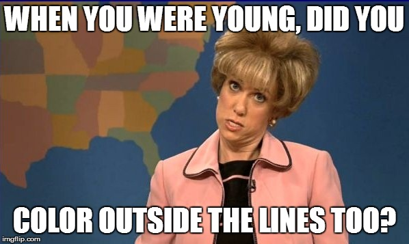 WHEN YOU WERE YOUNG, DID YOU COLOR OUTSIDE THE LINES TOO? | made w/ Imgflip meme maker