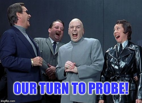 Laughing Villains Meme | OUR TURN TO PROBE! | image tagged in memes,laughing villains | made w/ Imgflip meme maker