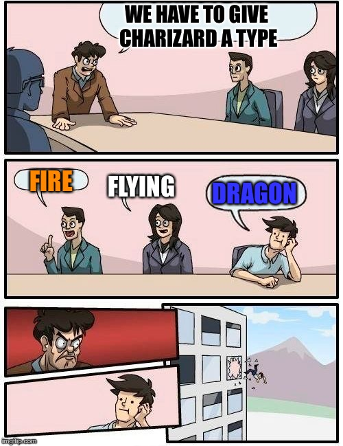 Boardroom Meeting Suggestion Meme | WE HAVE TO GIVE CHARIZARD A TYPE FIRE FLYING DRAGON | image tagged in memes,boardroom meeting suggestion | made w/ Imgflip meme maker