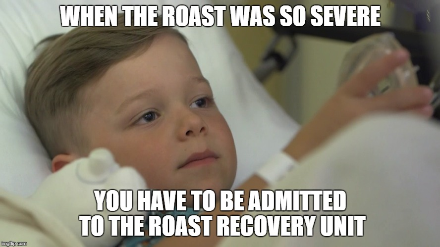 Roast Recovery Unit | WHEN THE ROAST WAS SO SEVERE YOU HAVE TO BE ADMITTED TO THE ROAST RECOVERY UNIT | image tagged in roasted,scorched,toasted,roast,savage | made w/ Imgflip meme maker