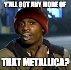 Crack head | Y'ALL GOT ANY MORE OF THAT METALLICA? | image tagged in crack head | made w/ Imgflip meme maker