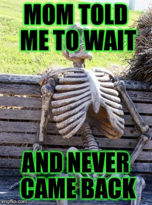 Waiting Skeleton Meme | MOM TOLD ME TO WAIT AND NEVER CAME BACK | image tagged in memes,waiting skeleton | made w/ Imgflip meme maker