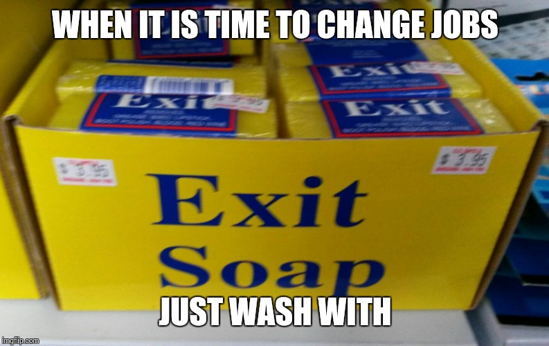 When You Need To Bathe  | WHEN IT IS TIME TO CHANGE JOBS JUST WASH WITH | image tagged in exit soap,bad boss,gtfo,meme | made w/ Imgflip meme maker