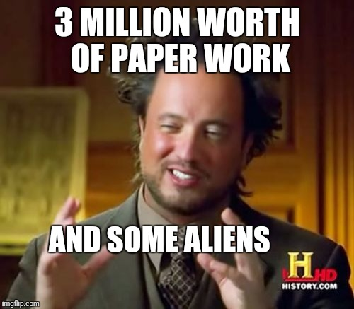 Ancient Aliens Meme | 3 MILLION WORTH OF PAPER WORK AND SOME ALIENS | image tagged in memes,ancient aliens | made w/ Imgflip meme maker