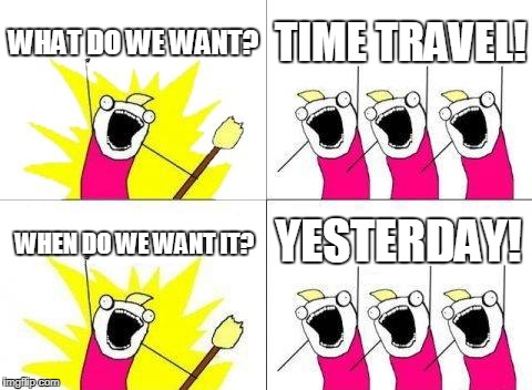 What Do We Want Meme | WHAT DO WE WANT? TIME TRAVEL! WHEN DO WE WANT IT? YESTERDAY! | image tagged in memes,what do we want | made w/ Imgflip meme maker