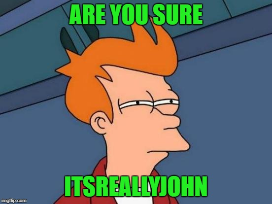 Futurama Fry Meme | ARE YOU SURE ITSREALLYJOHN | image tagged in memes,futurama fry | made w/ Imgflip meme maker