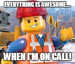 Lego Movie Emmet | EVERYTHING IS AWESOME.... WHEN I'M ON CALL! | image tagged in lego movie emmet | made w/ Imgflip meme maker