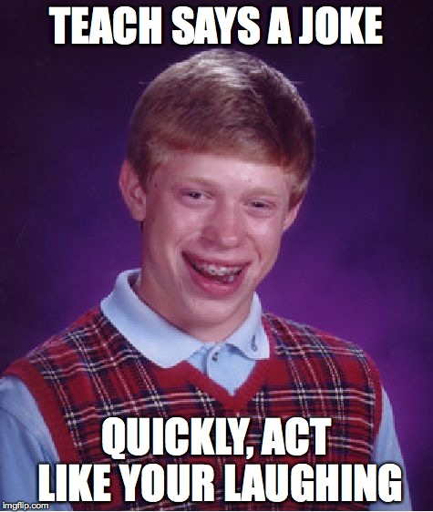 Bad Luck Brian Meme | TEACH SAYS A JOKE QUICKLY, ACT LIKE YOUR LAUGHING | image tagged in memes,bad luck brian | made w/ Imgflip meme maker