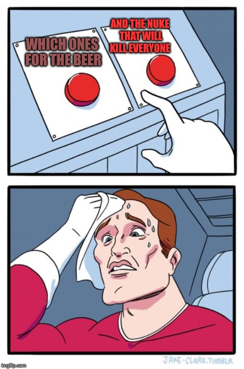 Two Buttons Meme | WHICH ONES FOR THE BEER AND THE NUKE THAT WILL KILL EVERYONE | image tagged in memes,two buttons | made w/ Imgflip meme maker