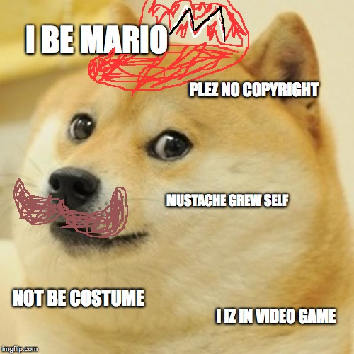Doge Meme | I BE MARIO PLEZ NO COPYRIGHT MUSTACHE GREW SELF NOT BE COSTUME I IZ IN VIDEO GAME | image tagged in memes,doge | made w/ Imgflip meme maker