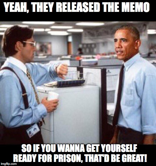 The Jig Is Up! | YEAH, THEY RELEASED THE MEMO SO IF YOU WANNA GET YOURSELF READY FOR PRISON, THAT'D BE GREAT! | image tagged in obama,that'd be great | made w/ Imgflip meme maker