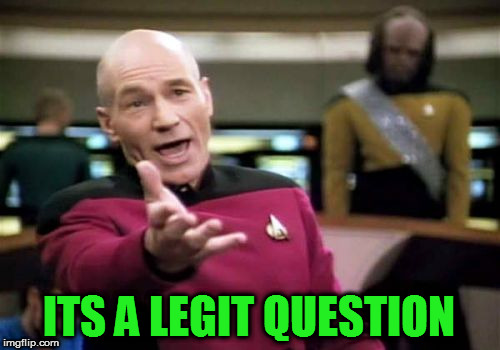 Picard Wtf Meme | ITS A LEGIT QUESTION | image tagged in memes,picard wtf | made w/ Imgflip meme maker