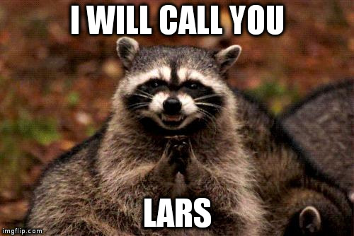Evil Plotting Raccoon Meme | I WILL CALL YOU LARS | image tagged in memes,evil plotting raccoon | made w/ Imgflip meme maker