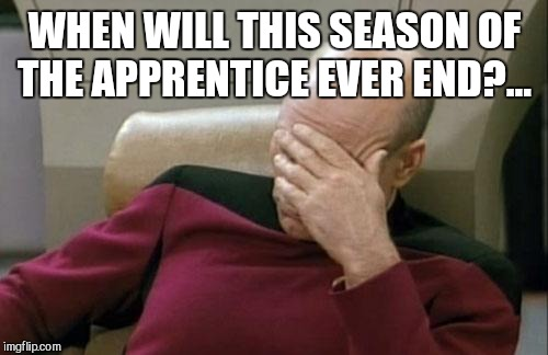 Captain Picard Facepalm Meme | WHEN WILL THIS SEASON OF THE APPRENTICE EVER END?... | image tagged in memes,captain picard facepalm | made w/ Imgflip meme maker