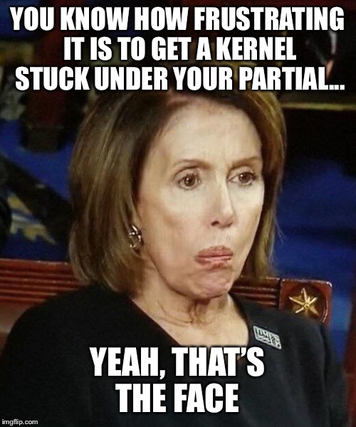Nancy Pelosi's really bad popcorn habit | YOU KNOW HOW FRUSTRATING IT IS TO GET A KERNEL STUCK UNDER YOUR PARTIAL... YEAH, THAT'S THE FACE | image tagged in nancy pelosi,popcorn,congress,democrat,state of the union,trump | made w/ Imgflip meme maker