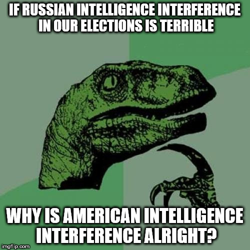 Philosoraptor Meme | IF RUSSIAN INTELLIGENCE INTERFERENCE IN OUR ELECTIONS IS TERRIBLE WHY IS AMERICAN INTELLIGENCE INTERFERENCE ALRIGHT? | image tagged in memes,philosoraptor | made w/ Imgflip meme maker