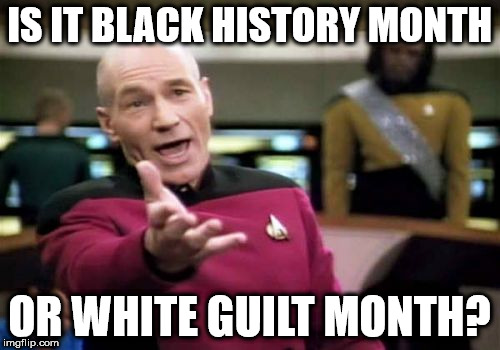 Picard Wtf Meme | IS IT BLACK HISTORY MONTH OR WHITE GUILT MONTH? | image tagged in memes,picard wtf | made w/ Imgflip meme maker