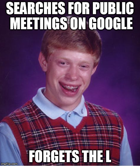 Bad Luck Brian Meme | SEARCHES FOR PUBLIC MEETINGS ON GOOGLE FORGETS THE L | image tagged in memes,bad luck brian | made w/ Imgflip meme maker