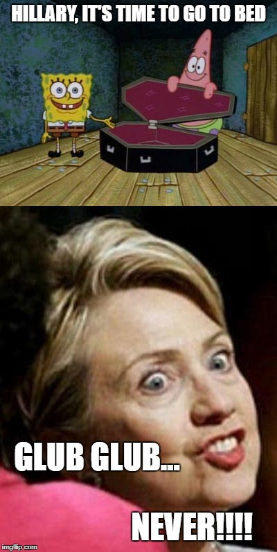 Some things just won't die. | HILLARY, IT'S TIME TO GO TO BED GLUB GLUB... NEVER!!!! | image tagged in sponge bob coffin,hillary fish | made w/ Imgflip meme maker