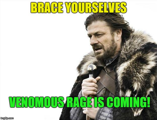 Brace Yourselves X is Coming Meme | BRACE YOURSELVES VENOMOUS RAGE IS COMING! | image tagged in memes,brace yourselves x is coming | made w/ Imgflip meme maker