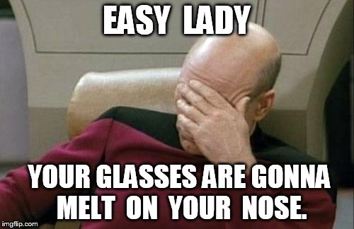 Captain Picard Facepalm Meme | EASY  LADY YOUR GLASSES ARE GONNA  MELT  ON  YOUR  NOSE. | image tagged in memes,captain picard facepalm | made w/ Imgflip meme maker