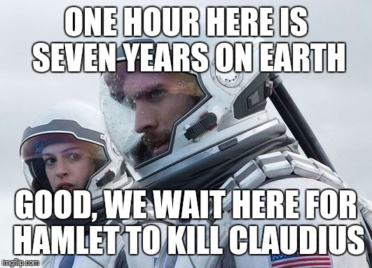 ONE HOUR HERE IS SEVEN YEARS ON EARTH GOOD, WE WAIT HERE FOR HAMLET TO KILL CLAUDIUS | image tagged in interstellar-7-year-waiting | made w/ Imgflip meme maker