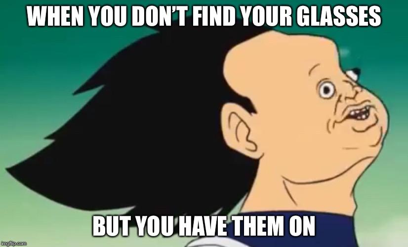 WHEN YOU DON'T FIND YOUR GLASSES BUT YOU HAVE THEM ON | image tagged in vegeta over 9000 | made w/ Imgflip meme maker
