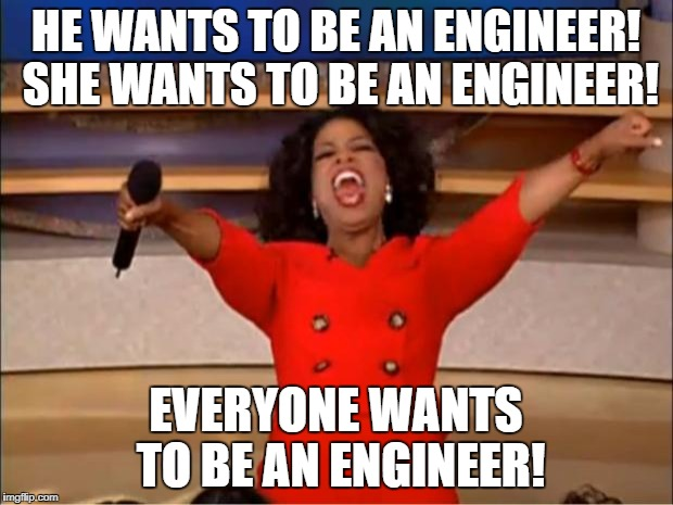 Oprah You Get A Meme | HE WANTS TO BE AN ENGINEER! SHE WANTS TO BE AN ENGINEER! EVERYONE WANTS TO BE AN ENGINEER! | image tagged in memes,oprah you get a | made w/ Imgflip meme maker