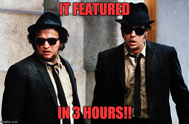 Blues Brothers wtf | IT FEATURED IN 3 HOURS!! | image tagged in blues brothers wtf | made w/ Imgflip meme maker