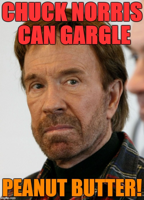 Choosy Chucks choose Jif | CHUCK NORRIS CAN GARGLE PEANUT BUTTER! | image tagged in chuck norris mad face,chuck norris,chuck norris approves,funny,memes,funny memes | made w/ Imgflip meme maker