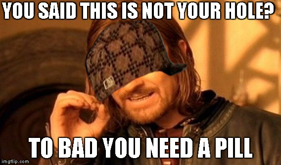 One Does Not Simply Meme | YOU SAID THIS IS NOT YOUR HOLE? TO BAD YOU NEED A PILL | image tagged in memes,one does not simply,scumbag | made w/ Imgflip meme maker