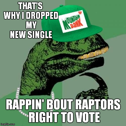 philosorapper | THAT'S WHY I DROPPED MY NEW SINGLE RAPPIN' BOUT RAPTORS RIGHT TO VOTE | image tagged in philosorapper | made w/ Imgflip meme maker