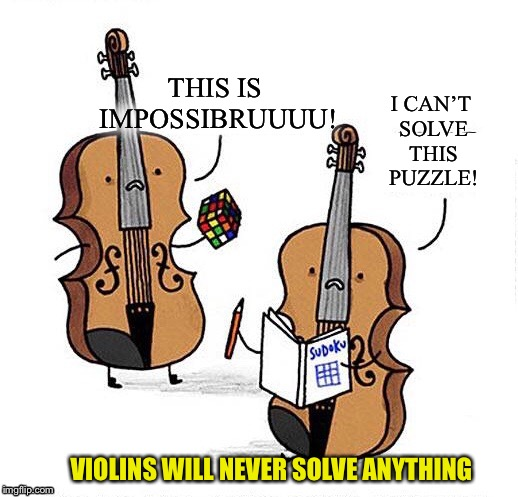 THIS IS IMPOSSIBRUUUU! I CAN'T SOLVE THIS PUZZLE! VIOLINS WILL NEVER SOLVE ANYTHING | image tagged in memes,violins | made w/ Imgflip meme maker