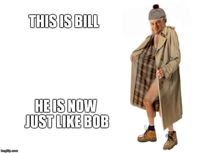 THIS IS BILL HE IS NOW JUST LIKE BOB | made w/ Imgflip meme maker