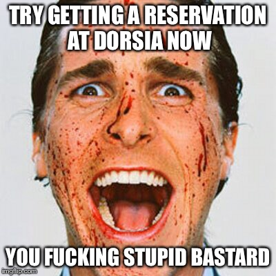 TRY GETTING A RESERVATION AT DORSIA NOW YOU F**KING STUPID BASTARD | made w/ Imgflip meme maker