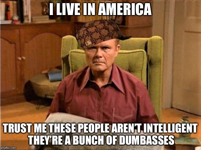 Red Foreman Scumbag Hat | I LIVE IN AMERICA TRUST ME THESE PEOPLE AREN'T INTELLIGENT THEY'RE A BUNCH OF DUMBASSES | image tagged in red foreman scumbag hat | made w/ Imgflip meme maker
