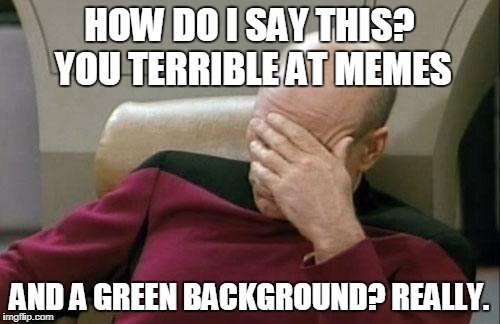 Captain Picard Facepalm Meme | HOW DO I SAY THIS? YOU TERRIBLE AT MEMES AND A GREEN BACKGROUND? REALLY. | image tagged in memes,captain picard facepalm | made w/ Imgflip meme maker