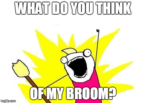 X All The Y Meme | WHAT DO YOU THINK OF MY BROOM? | image tagged in memes,x all the y | made w/ Imgflip meme maker