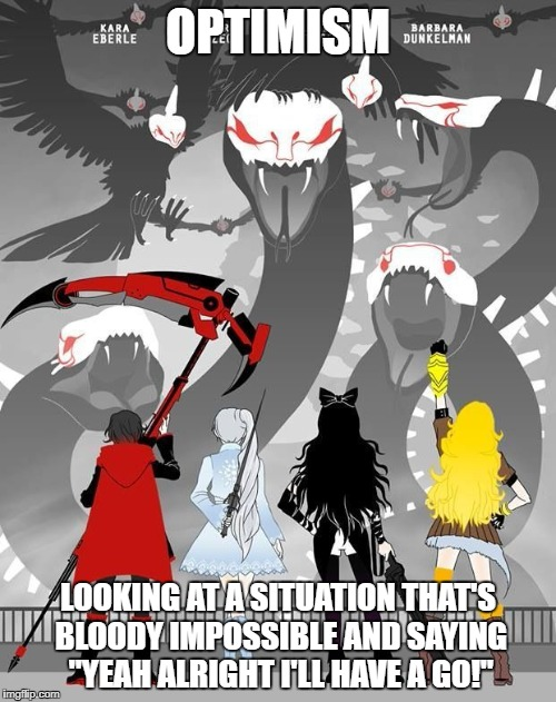"Optimism | OPTIMISM LOOKING AT A SITUATION THAT'S BLOODY IMPOSSIBLE AND SAYING ""YEAH ALRIGHT I'LL HAVE A GO!"" 