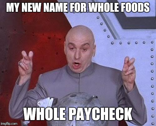 Dr Evil Laser | MY NEW NAME FOR WHOLE FOODS WHOLE PAYCHECK | image tagged in memes,dr evil laser | made w/ Imgflip meme maker