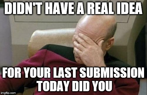 Captain Picard Facepalm Meme | DIDN'T HAVE A REAL IDEA FOR YOUR LAST SUBMISSION TODAY DID YOU | image tagged in memes,captain picard facepalm | made w/ Imgflip meme maker