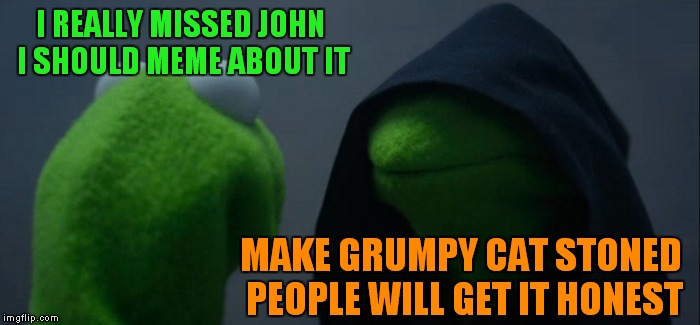 Evil Kermit Meme | I REALLY MISSED JOHN I SHOULD MEME ABOUT IT MAKE GRUMPY CAT STONED PEOPLE WILL GET IT HONEST | image tagged in memes,evil kermit | made w/ Imgflip meme maker