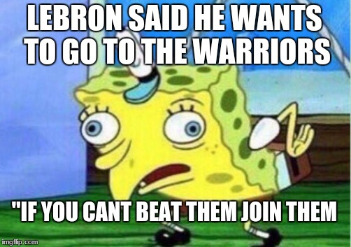 Mocking Spongebob Meme | LEBRON SAID HE WANTS TO GO TO THE WARRIORS ''IF YOU CANT BEAT THEM JOIN THEM | image tagged in memes,mocking spongebob | made w/ Imgflip meme maker
