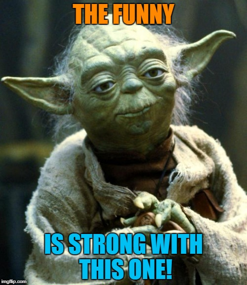 Star Wars Yoda Meme | THE FUNNY IS STRONG WITH THIS ONE! | image tagged in memes,star wars yoda | made w/ Imgflip meme maker