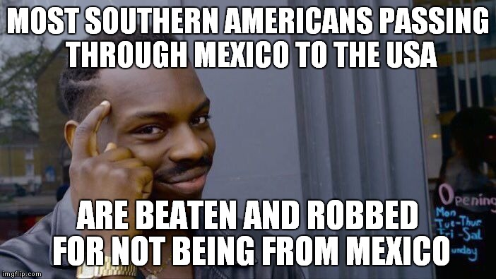 Roll Safe Think About It Meme | MOST SOUTHERN AMERICANS PASSING THROUGH MEXICO TO THE USA ARE BEATEN AND ROBBED FOR NOT BEING FROM MEXICO | image tagged in memes,roll safe think about it | made w/ Imgflip meme maker